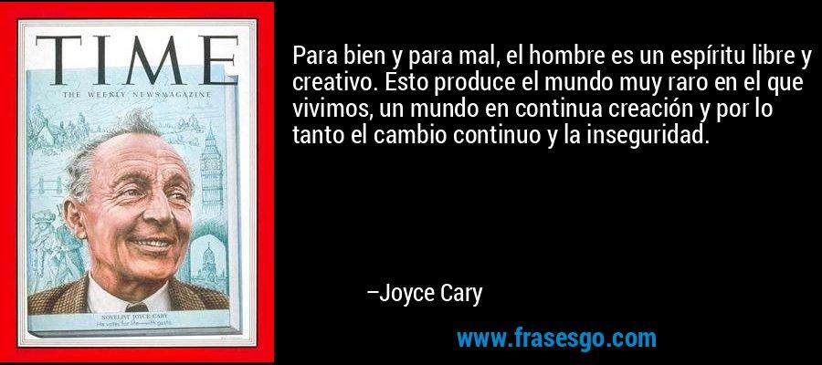 Para bien y para mal, el hombre es un espíritu libre y creativo. Esto produce el mundo muy raro en el que vivimos, un mundo en continua creación y por lo tanto el cambio continuo y la inseguridad. – Joyce Cary