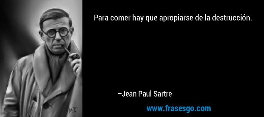 Para comer hay que apropiarse de la destrucción. – Jean Paul Sartre
