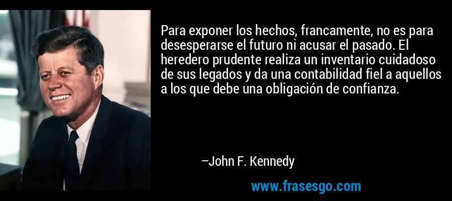 Para exponer los hechos, francamente, no es para desesperarse el futuro ni acusar el pasado. El heredero prudente realiza un inventario cuidadoso de sus legados y da una contabilidad fiel a aquellos a los que debe una obligación de confianza. – John F. Kennedy
