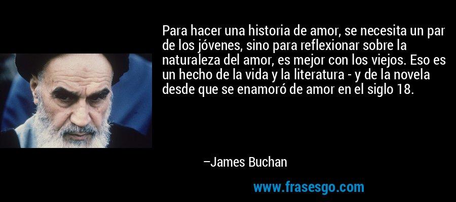 Para hacer una historia de amor, se necesita un par de los jóvenes, sino para reflexionar sobre la naturaleza del amor, es mejor con los viejos. Eso es un hecho de la vida y la literatura - y de la novela desde que se enamoró de amor en el siglo 18. – James Buchan