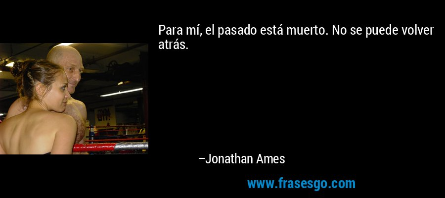 Para mí, el pasado está muerto. No se puede volver atrás. – Jonathan Ames