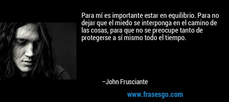 Para mí es importante estar en equilibrio. Para no dejar que el miedo se interponga en el camino de las cosas, para que no se preocupe tanto de protegerse a sí mismo todo el tiempo. – John Frusciante