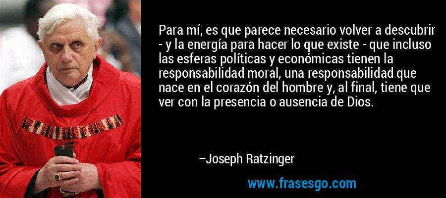 Para mí, es que parece necesario volver a descubrir - y la energía para hacer lo que existe - que incluso las esferas políticas y económicas tienen la responsabilidad moral, una responsabilidad que nace en el corazón del hombre y, al final, tiene que ver con la presencia o ausencia de Dios. – Joseph Ratzinger