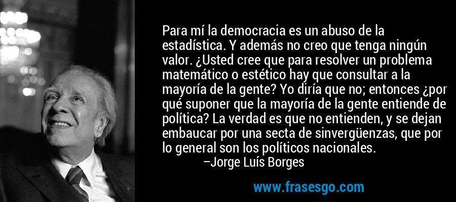 Para mí la democracia es un abuso de la estadística. Y además no creo que tenga ningún valor. ¿Usted cree que para resolver un problema matemático o estético hay que consultar a la mayoría de la gente? Yo diría que no; entonces ¿por qué suponer que la mayoría de la gente entiende de política? La verdad es que no entienden, y se dejan embaucar por una secta de sinvergüenzas, que por lo general son los políticos nacionales. – Jorge Luís Borges