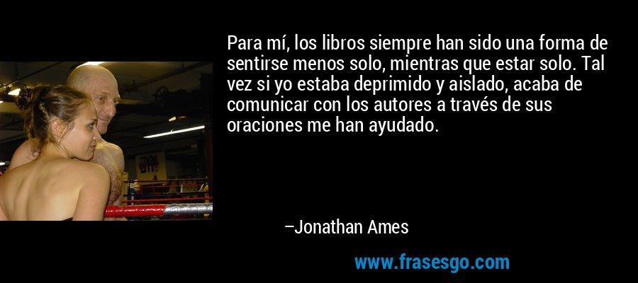 Para mí, los libros siempre han sido una forma de sentirse menos solo, mientras que estar solo. Tal vez si yo estaba deprimido y aislado, acaba de comunicar con los autores a través de sus oraciones me han ayudado. – Jonathan Ames
