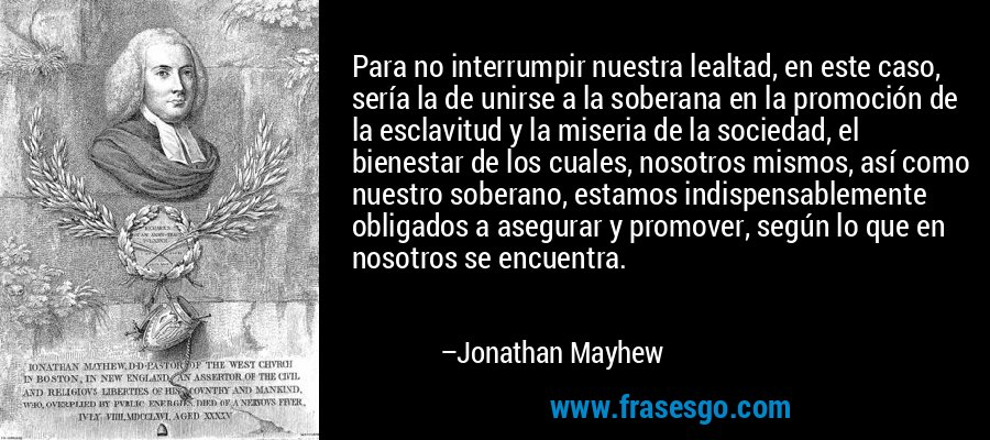 Para no interrumpir nuestra lealtad, en este caso, sería la de unirse a la soberana en la promoción de la esclavitud y la miseria de la sociedad, el bienestar de los cuales, nosotros mismos, así como nuestro soberano, estamos indispensablemente obligados a asegurar y promover, según lo que en nosotros se encuentra. – Jonathan Mayhew