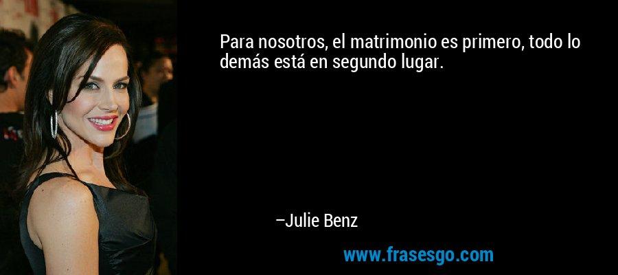 Para nosotros, el matrimonio es primero, todo lo demás está en segundo lugar. – Julie Benz