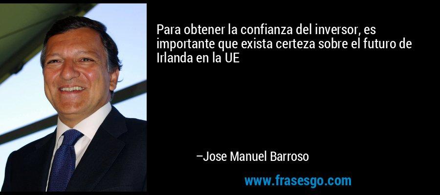Para obtener la confianza del inversor, es importante que exista certeza sobre el futuro de Irlanda en la UE – Jose Manuel Barroso