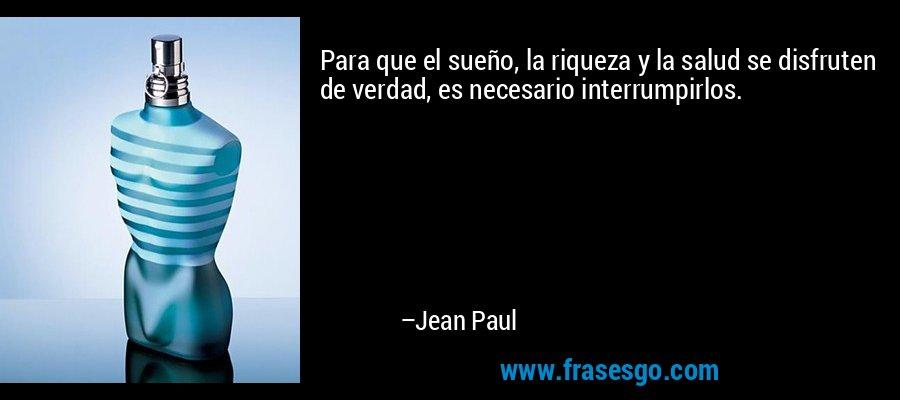 Para que el sueño, la riqueza y la salud se disfruten de verdad, es necesario interrumpirlos. – Jean Paul