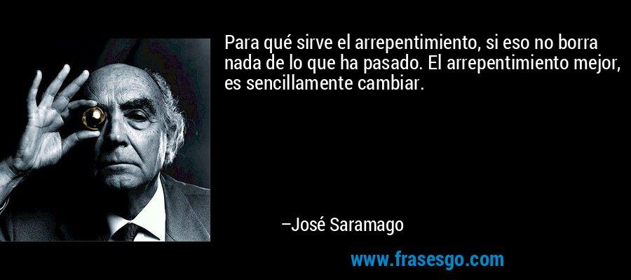 Para qué sirve el arrepentimiento, si eso no borra nada de lo que ha pasado. El arrepentimiento mejor, es sencillamente cambiar. – José Saramago