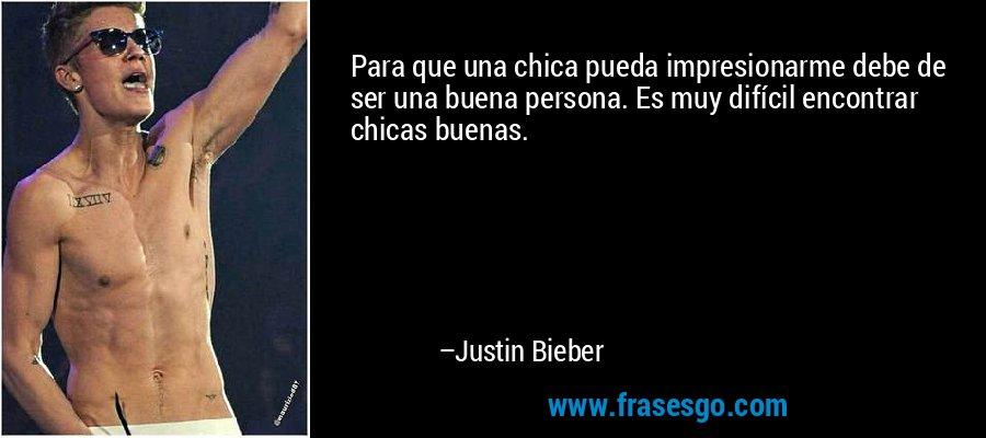 Para que una chica pueda impresionarme debe de ser una buena persona. Es muy difícil encontrar chicas buenas. – Justin Bieber