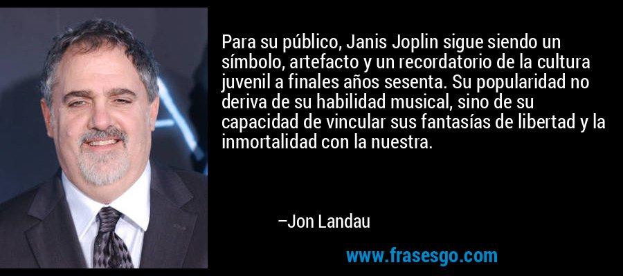 Para su público, Janis Joplin sigue siendo un símbolo, artefacto y un recordatorio de la cultura juvenil a finales años sesenta. Su popularidad no deriva de su habilidad musical, sino de su capacidad de vincular sus fantasías de libertad y la inmortalidad con la nuestra. – Jon Landau