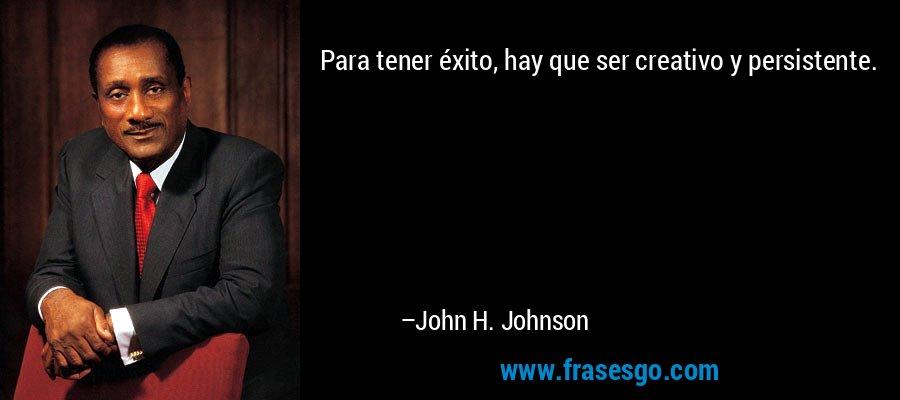 Para tener éxito, hay que ser creativo y persistente. – John H. Johnson