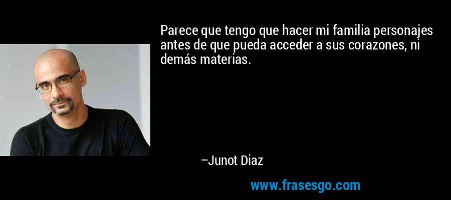 Parece que tengo que hacer mi familia personajes antes de que pueda acceder a sus corazones, ni demás materias. – Junot Diaz
