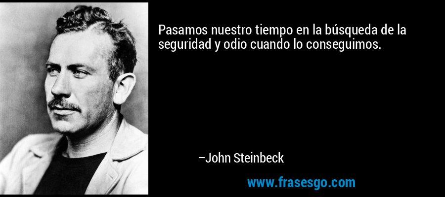 Pasamos nuestro tiempo en la búsqueda de la seguridad y odio cuando lo conseguimos. – John Steinbeck