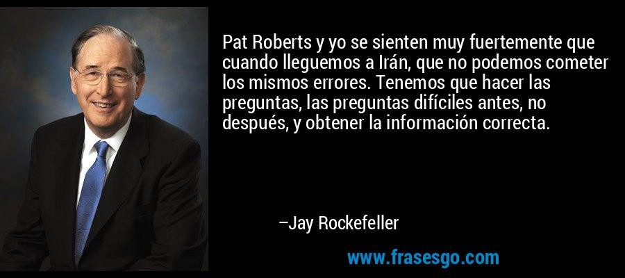 Pat Roberts y yo se sienten muy fuertemente que cuando lleguemos a Irán, que no podemos cometer los mismos errores. Tenemos que hacer las preguntas, las preguntas difíciles antes, no después, y obtener la información correcta. – Jay Rockefeller