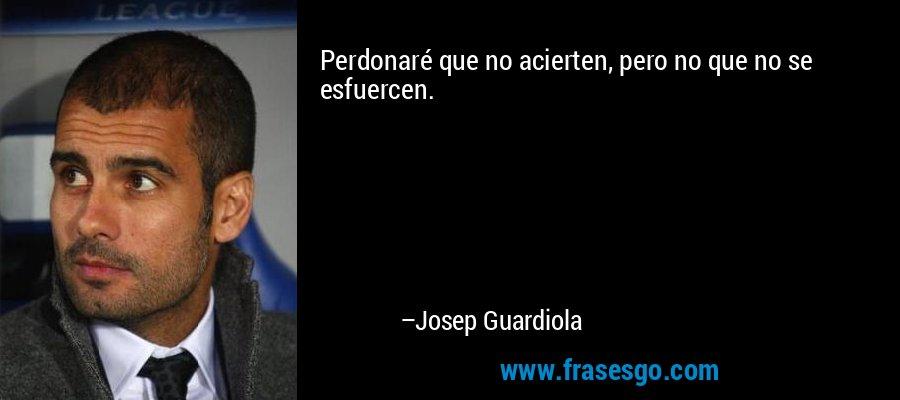 Perdonaré que no acierten, pero no que no se esfuercen. – Josep Guardiola