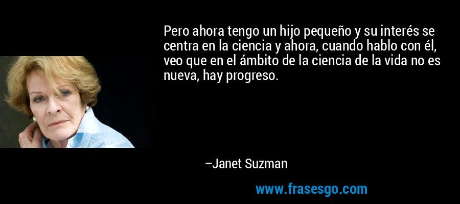 Pero ahora tengo un hijo pequeño y su interés se centra en la ciencia y ahora, cuando hablo con él, veo que en el ámbito de la ciencia de la vida no es nueva, hay progreso. – Janet Suzman