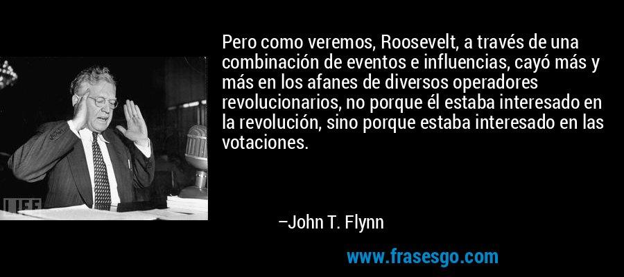 Pero como veremos, Roosevelt, a través de una combinación de eventos e influencias, cayó más y más en los afanes de diversos operadores revolucionarios, no porque él estaba interesado en la revolución, sino porque estaba interesado en las votaciones. – John T. Flynn