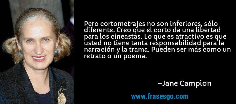 Pero cortometrajes no son inferiores, sólo diferente. Creo que el corto da una libertad para los cineastas. Lo que es atractivo es que usted no tiene tanta responsabilidad para la narración y la trama. Pueden ser más como un retrato o un poema. – Jane Campion