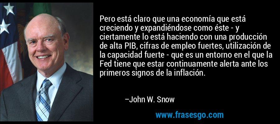 Pero está claro que una economía que está creciendo y expandiéndose como éste - y ciertamente lo está haciendo con una producción de alta PIB, cifras de empleo fuertes, utilización de la capacidad fuerte - que es un entorno en el que la Fed tiene que estar continuamente alerta ante los primeros signos de la inflación. – John W. Snow