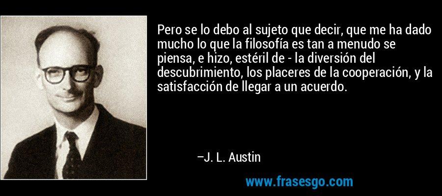 Pero se lo debo al sujeto que decir, que me ha dado mucho lo que la filosofía es tan a menudo se piensa, e hizo, estéril de - la diversión del descubrimiento, los placeres de la cooperación, y la satisfacción de llegar a un acuerdo. – J. L. Austin