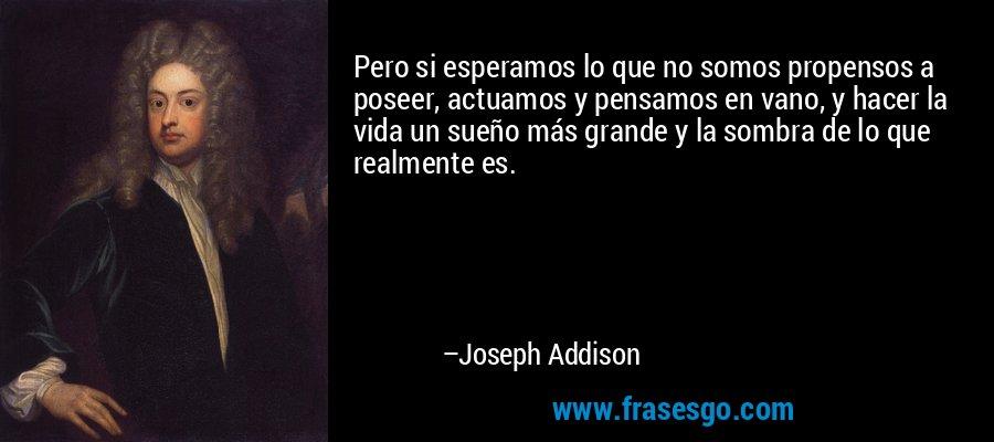 Pero si esperamos lo que no somos propensos a poseer, actuamos y pensamos en vano, y hacer la vida un sueño más grande y la sombra de lo que realmente es. – Joseph Addison
