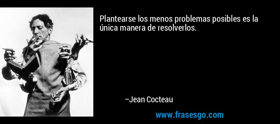 Plantearse los menos problemas posibles es la única manera de resolverlos. – Jean Cocteau