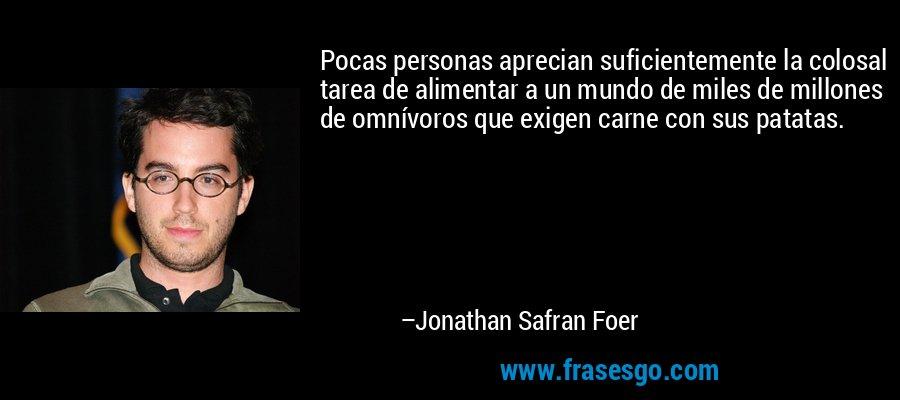 Pocas personas aprecian suficientemente la colosal tarea de alimentar a un mundo de miles de millones de omnívoros que exigen carne con sus patatas. – Jonathan Safran Foer