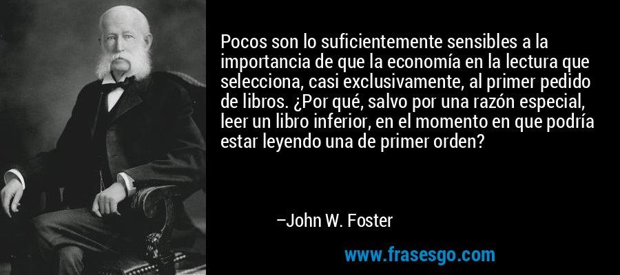 Pocos son lo suficientemente sensibles a la importancia de que la economía en la lectura que selecciona, casi exclusivamente, al primer pedido de libros. ¿Por qué, salvo por una razón especial, leer un libro inferior, en el momento en que podría estar leyendo una de primer orden? – John W. Foster