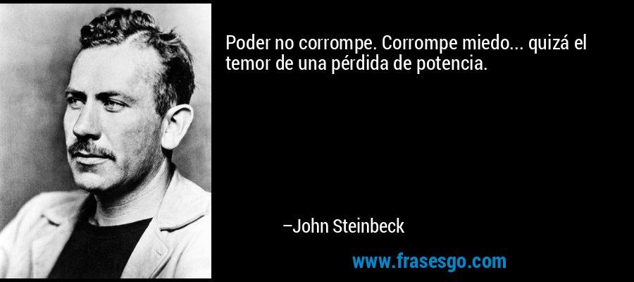 Poder no corrompe. Corrompe miedo... quizá el temor de una pérdida de potencia. – John Steinbeck