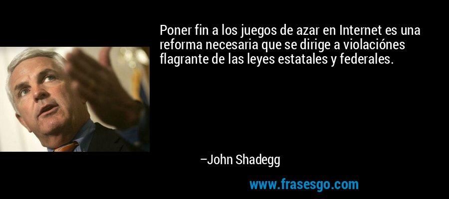 Poner fin a los juegos de azar en Internet es una reforma necesaria que se dirige a violaciónes flagrante de las leyes estatales y federales. – John Shadegg