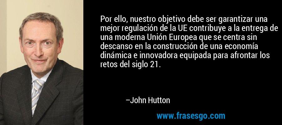 Por ello, nuestro objetivo debe ser garantizar una mejor regulación de la UE contribuye a la entrega de una moderna Unión Europea que se centra sin descanso en la construcción de una economía dinámica e innovadora equipada para afrontar los retos del siglo 21. – John Hutton