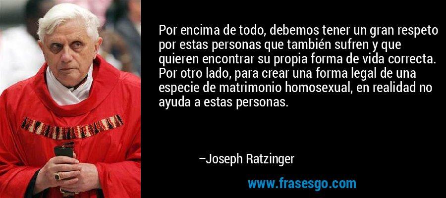 Por encima de todo, debemos tener un gran respeto por estas personas que también sufren y que quieren encontrar su propia forma de vida correcta. Por otro lado, para crear una forma legal de una especie de matrimonio homosexual, en realidad no ayuda a estas personas. – Joseph Ratzinger