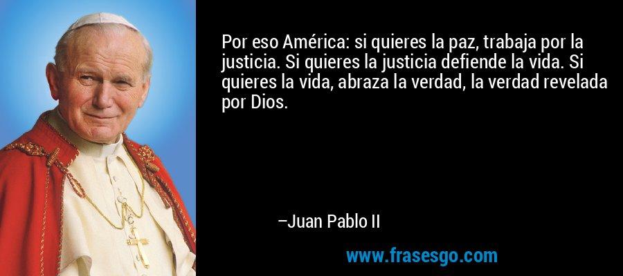 Por eso América: si quieres la paz, trabaja por la justicia. Si quieres la justicia defiende la vida. Si quieres la vida, abraza la verdad, la verdad revelada por Dios. – Juan Pablo II