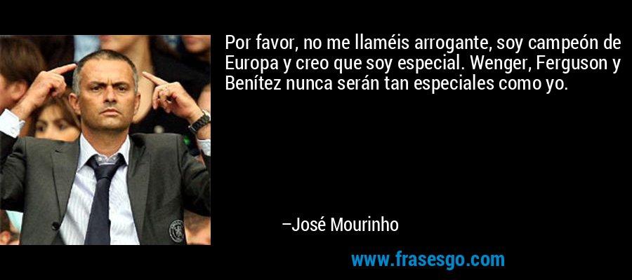 Por favor, no me llaméis arrogante, soy campeón de Europa y creo que soy especial. Wenger, Ferguson y Benítez nunca serán tan especiales como yo. – José Mourinho