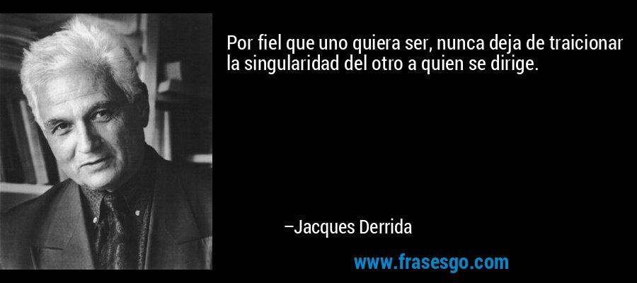 Por fiel que uno quiera ser, nunca deja de traicionar la singularidad del otro a quien se dirige. – Jacques Derrida