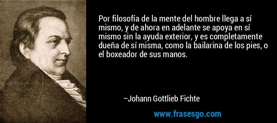 Por filosofía de la mente del hombre llega a sí mismo, y de ahora en adelante se apoya en sí mismo sin la ayuda exterior, y es completamente dueña de sí misma, como la bailarina de los pies, o el boxeador de sus manos. – Johann Gottlieb Fichte