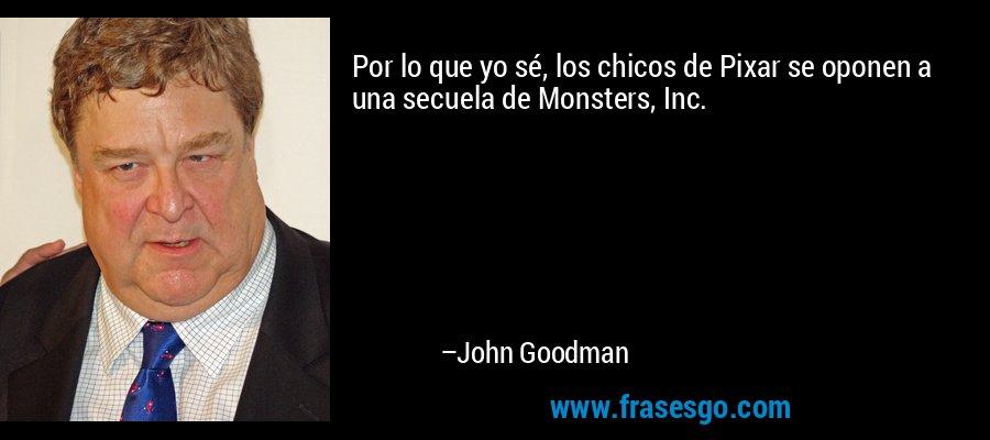 Por lo que yo sé, los chicos de Pixar se oponen a una secuela de Monsters, Inc. – John Goodman