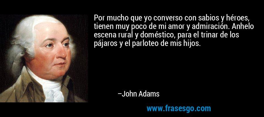Por mucho que yo converso con sabios y héroes, tienen muy poco de mi amor y admiración. Anhelo escena rural y doméstico, para el trinar de los pájaros y el parloteo de mis hijos. – John Adams