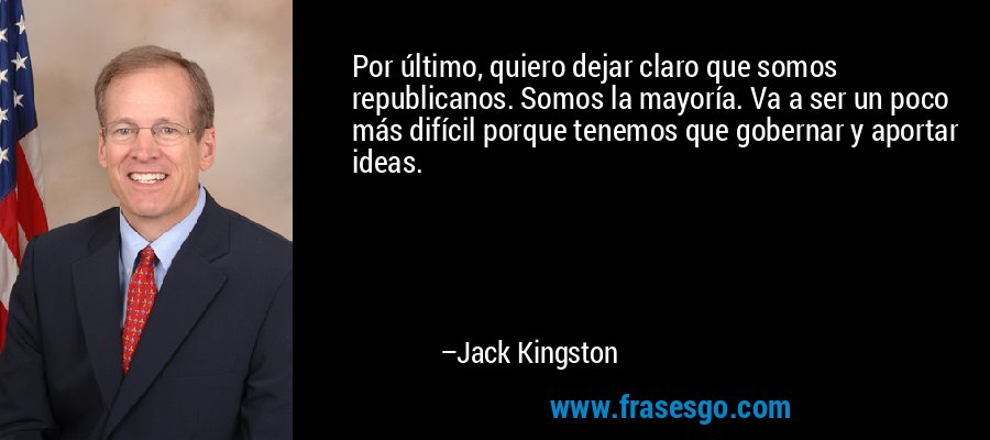 Por último, quiero dejar claro que somos republicanos. Somos la mayoría. Va a ser un poco más difícil porque tenemos que gobernar y aportar ideas. – Jack Kingston