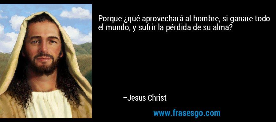 Porque ¿qué aprovechará al hombre, si ganare todo el mundo, y sufrir la pérdida de su alma? – Jesus Christ