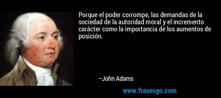 Porque el poder corrompe, las demandas de la sociedad de la autoridad moral y el incremento carácter como la importancia de los aumentos de posición. – John Adams