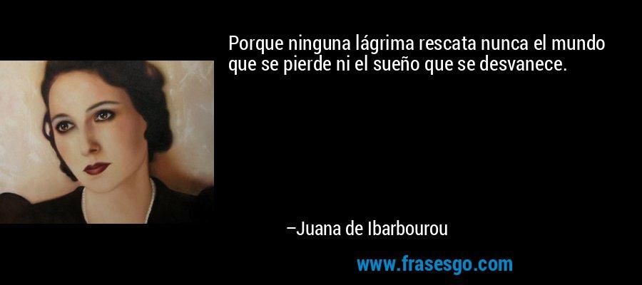 Porque ninguna lágrima rescata nunca el mundo que se pierde ni el sueño que se desvanece. – Juana de Ibarbourou