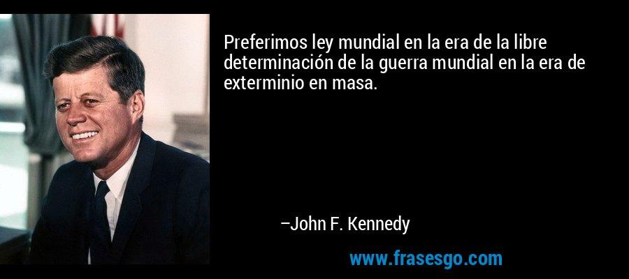 Preferimos ley mundial en la era de la libre determinación de la guerra mundial en la era de exterminio en masa. – John F. Kennedy