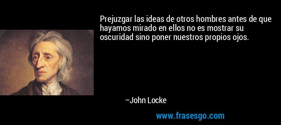 Prejuzgar las ideas de otros hombres antes de que hayamos mirado en ellos no es mostrar su oscuridad sino poner nuestros propios ojos. – John Locke