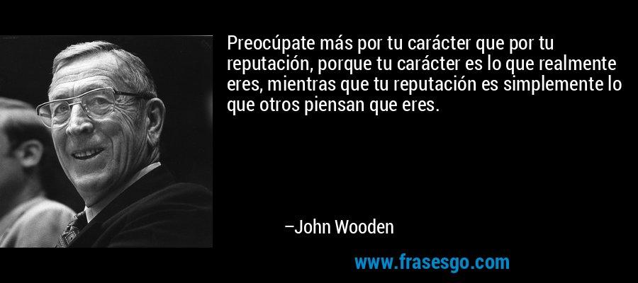 Preocúpate más por tu carácter que por tu reputación, porque tu carácter es lo que realmente eres, mientras que tu reputación es simplemente lo que otros piensan que eres. – John Wooden