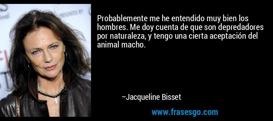 Probablemente me he entendido muy bien los hombres. Me doy cuenta de que son depredadores por naturaleza, y tengo una cierta aceptación del animal macho. – Jacqueline Bisset