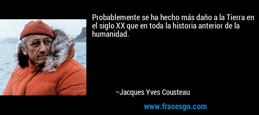 Probablemente se ha hecho más daño a la Tierra en el siglo XX que en toda la historia anterior de la humanidad. – Jacques Yves Cousteau