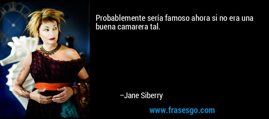 Probablemente sería famoso ahora si no era una buena camarera tal. – Jane Siberry
